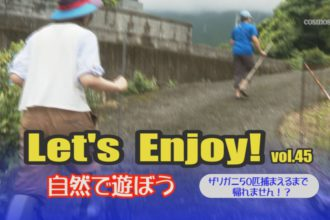 Let's Enjoy! vol.45 ザリガニ50匹捕まえるまで帰れません!?