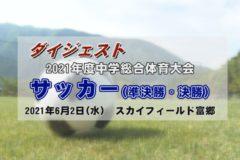 2021年度中学校総体ダイジェスト サッカー(準決勝・決勝)
